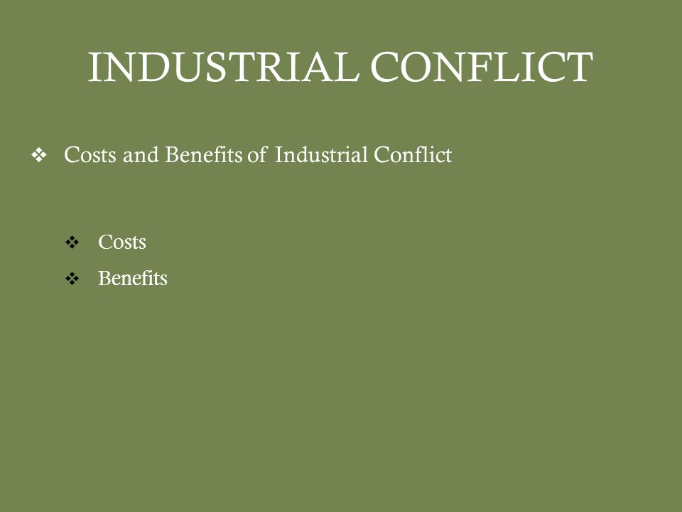 INDUSTRIAL CONFLICT  Costs and Benefits of Industrial Conflict  Costs  Benefits