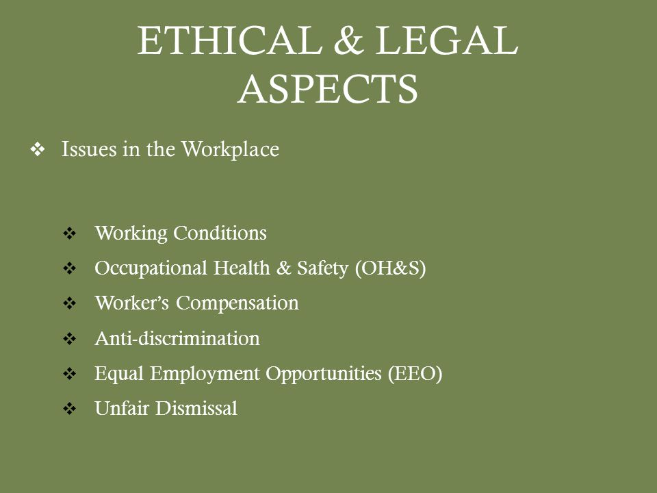 ETHICAL & LEGAL ASPECTS  Issues in the Workplace  Working Conditions  Occupational Health & Safety (OH&S)  Worker's Compensation  Anti-discrimination  Equal Employment Opportunities (EEO)  Unfair Dismissal