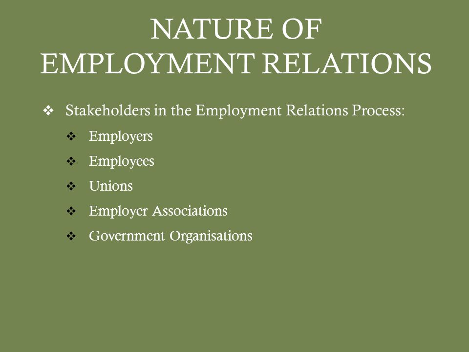 NATURE OF EMPLOYMENT RELATIONS  Stakeholders in the Employment Relations Process:  Employers  Employees  Unions  Employer Associations  Government Organisations