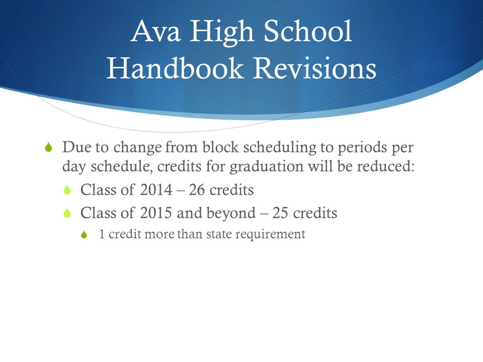Ava High School Handbook Revisions  Due to change from block scheduling to periods per day schedule, credits for graduation will be reduced:  Class of 2014 – 26 credits  Class of 2015 and beyond – 25 credits  1 credit more than state requirement