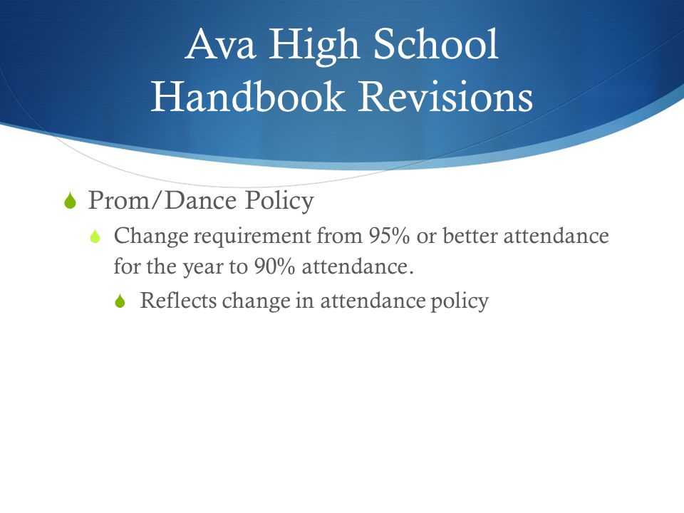 Ava High School Handbook Revisions  Prom/Dance Policy  Change requirement from 95% or better attendance for the year to 90% attendance.