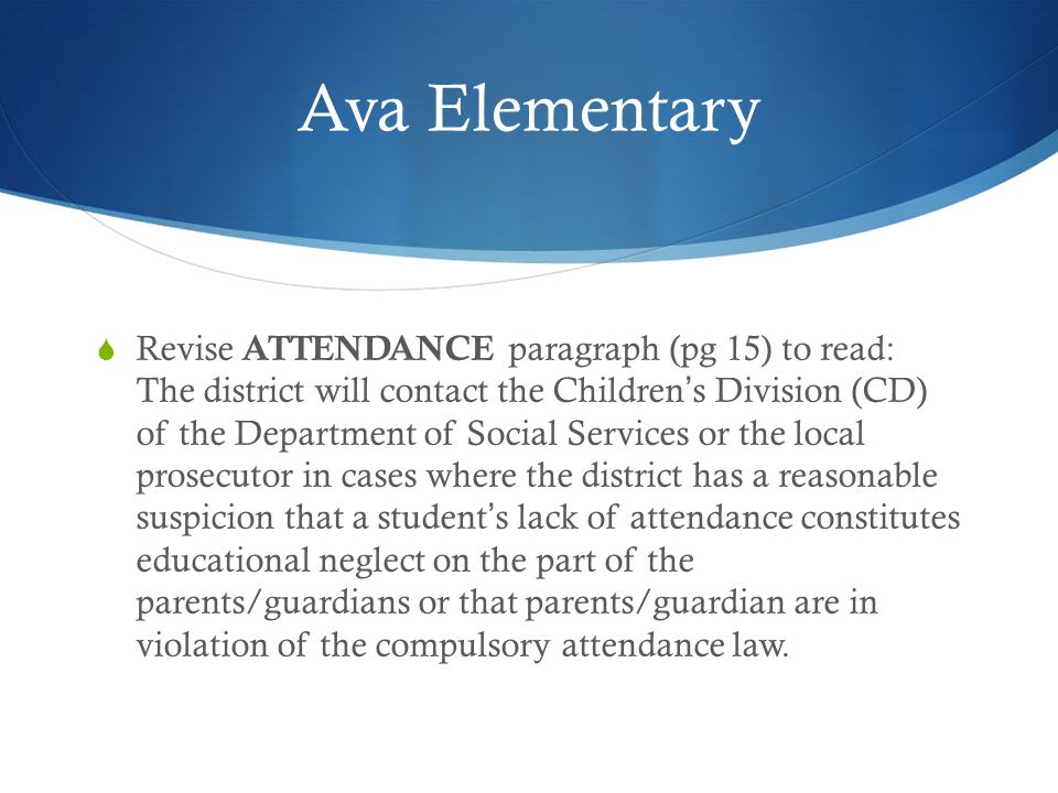 Ava Elementary  Revise ATTENDANCE paragraph (pg 15) to read: The district will contact the Children's Division (CD) of the Department of Social Services or the local prosecutor in cases where the district has a reasonable suspicion that a student's lack of attendance constitutes educational neglect on the part of the parents/guardians or that parents/guardian are in violation of the compulsory attendance law.