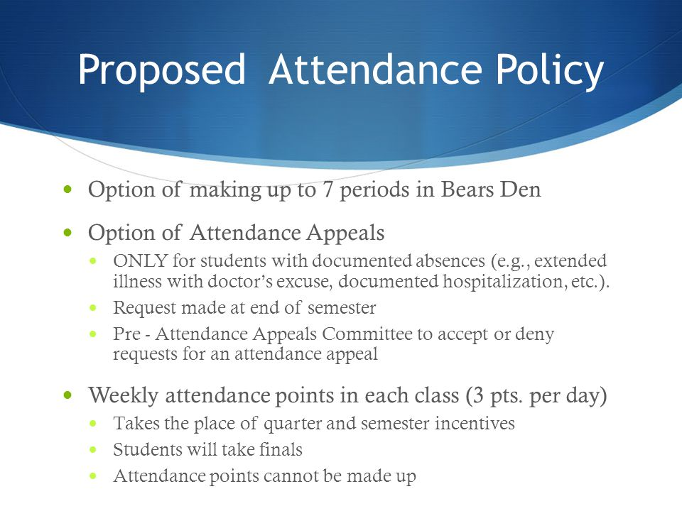 Proposed Attendance Policy Option of making up to 7 periods in Bears Den Option of Attendance Appeals ONLY for students with documented absences (e.g., extended illness with doctor's excuse, documented hospitalization, etc.).