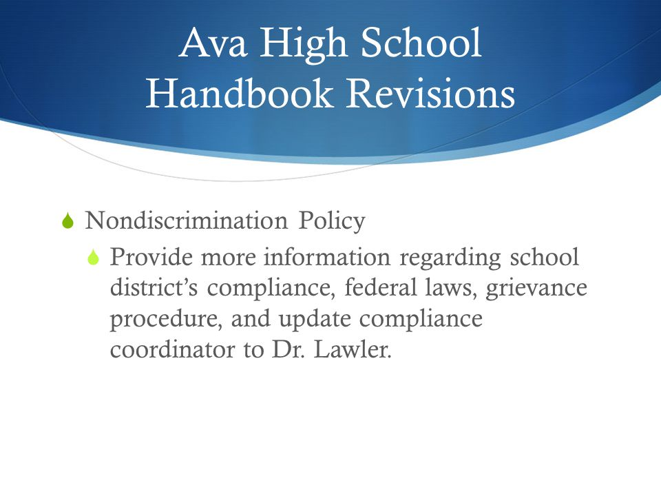 Ava High School Handbook Revisions  Nondiscrimination Policy  Provide more information regarding school district's compliance, federal laws, grievance procedure, and update compliance coordinator to Dr.
