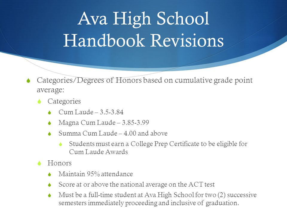 Ava High School Handbook Revisions  Categories/Degrees of Honors based on cumulative grade point average:  Categories  Cum Laude – 3.5-3.84  Magna Cum Laude – 3.85-3.99  Summa Cum Laude – 4.00 and above  Students must earn a College Prep Certificate to be eligible for Cum Laude Awards  Honors  Maintain 95% attendance  Score at or above the national average on the ACT test  Must be a full-time student at Ava High School for two (2) successive semesters immediately proceeding and inclusive of graduation.