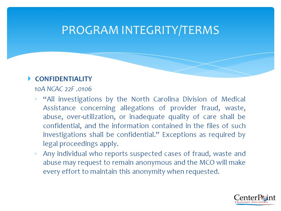 " CONFIDENTIALITY 10A NCAC 22F.0106 ◦ ""All investigations by the North Carolina Division of Medical Assistance concerning allegations of provider frau"