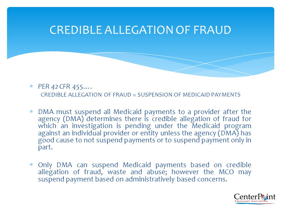 PER 42 CFR 455…. CREDIBLE ALLEGATION OF FRAUD = SUSPENSION OF MEDICAID PAYMENTS  DMA must suspend all Medicaid payments to a provider after the age