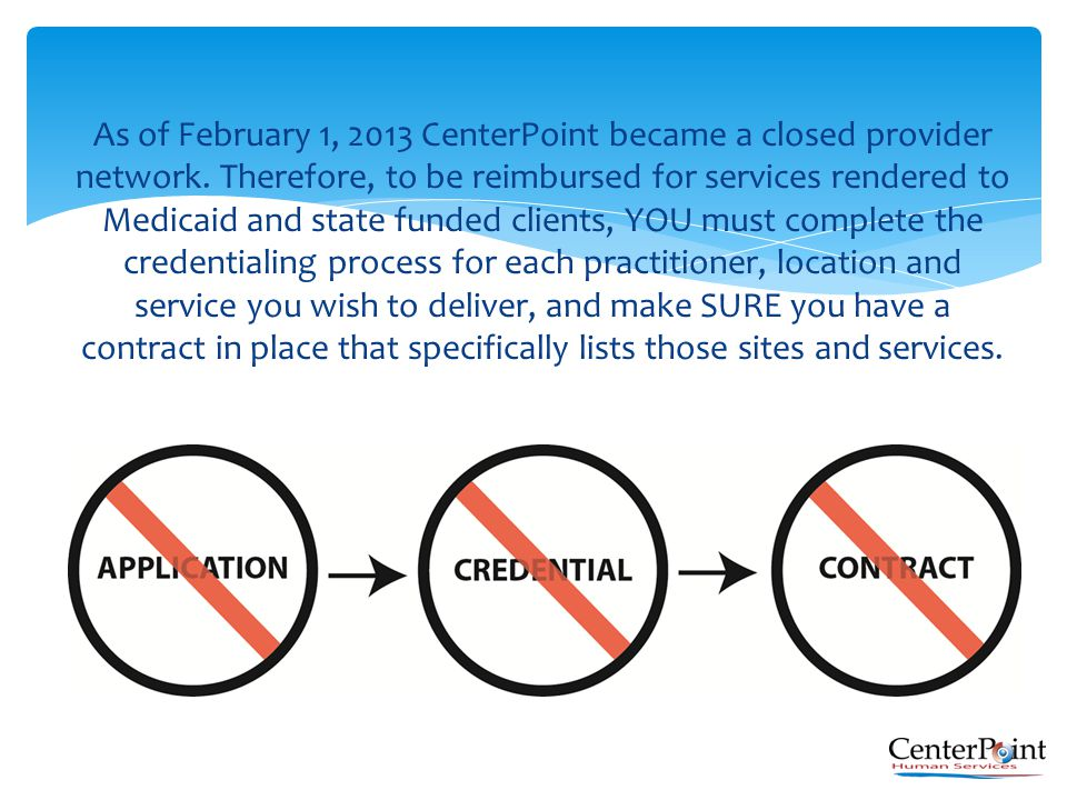 As of February 1, 2013 CenterPoint became a closed provider network. Therefore, to be reimbursed for services rendered to Medicaid and state funded cl