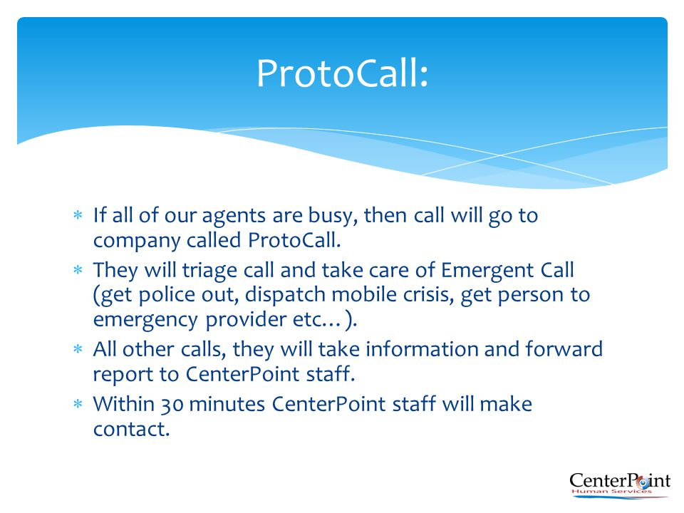  If all of our agents are busy, then call will go to company called ProtoCall.  They will triage call and take care of Emergent Call (get police out