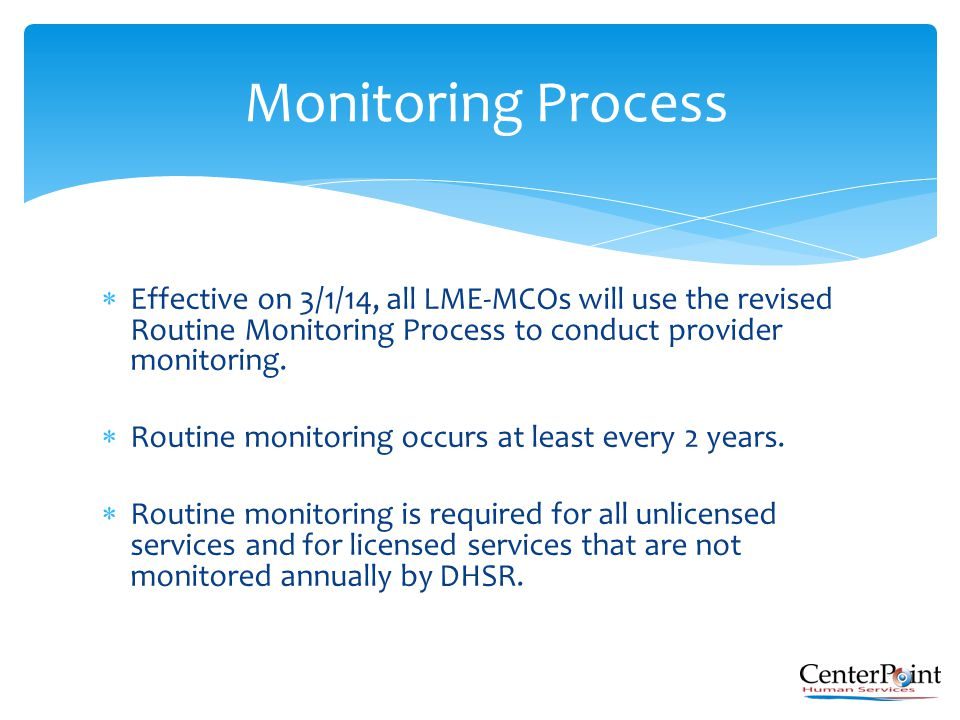 Effective on 3/1/14, all LME-MCOs will use the revised Routine Monitoring Process to conduct provider monitoring.  Routine monitoring occurs at lea