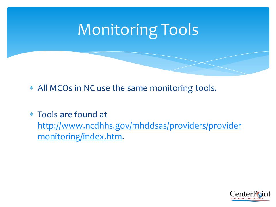  All MCOs in NC use the same monitoring tools.  Tools are found at http://www.ncdhhs.gov/mhddsas/providers/provider monitoring/index.htm. http://www