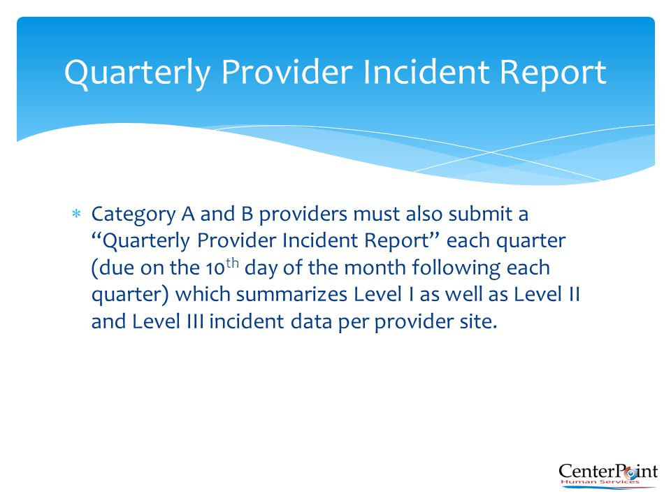 " Category A and B providers must also submit a ""Quarterly Provider Incident Report"" each quarter (due on the 10 th day of the month following each qu"