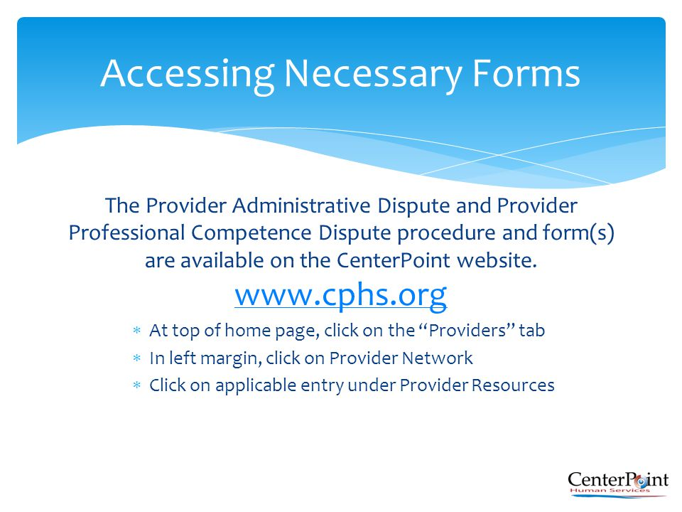 The Provider Administrative Dispute and Provider Professional Competence Dispute procedure and form(s) are available on the CenterPoint website. www.c