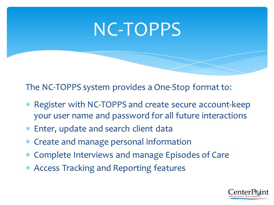 The NC-TOPPS system provides a One-Stop format to:  Register with NC-TOPPS and create secure account-keep your user name and password for all future