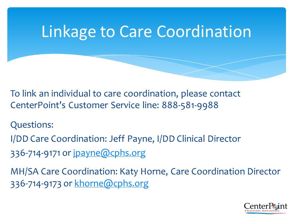 To link an individual to care coordination, please contact CenterPoint's Customer Service line: 888-581-9988 Questions: I/DD Care Coordination: Jeff P