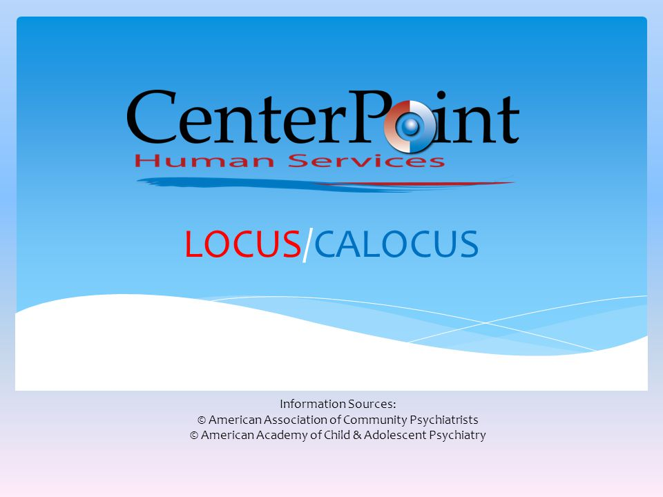 LOCUS/CALOCUS Information Sources: © American Association of Community Psychiatrists © American Academy of Child & Adolescent Psychiatry