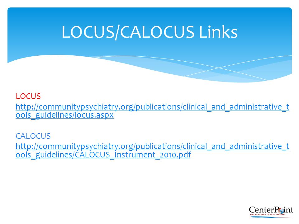 LOCUS http://communitypsychiatry.org/publications/clinical_and_administrative_t ools_guidelines/locus.aspx CALOCUS http://communitypsychiatry.org/publ