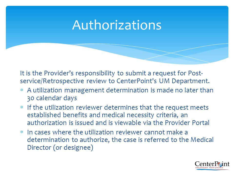 It is the Provider's responsibility to submit a request for Post- service/Retrospective review to CenterPoint's UM Department.  A utilization managem