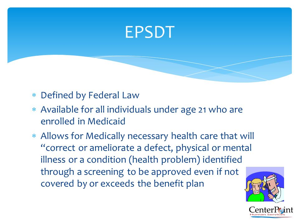  Defined by Federal Law  Available for all individuals under age 21 who are enrolled in Medicaid  Allows for Medically necessary health care that w