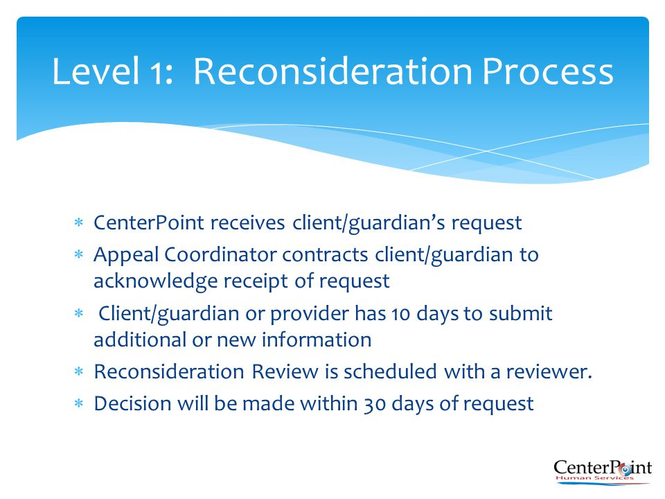  CenterPoint receives client/guardian's request  Appeal Coordinator contracts client/guardian to acknowledge receipt of request  Client/guardian or