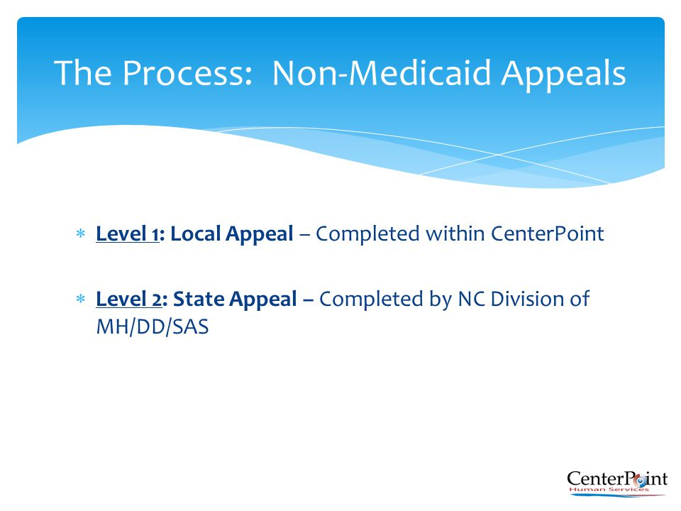  Level 1: Local Appeal – Completed within CenterPoint  Level 2: State Appeal – Completed by NC Division of MH/DD/SAS The Process: Non-Medicaid Appea