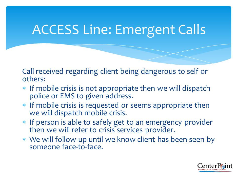 Call received regarding client being dangerous to self or others:  If mobile crisis is not appropriate then we will dispatch police or EMS to given a