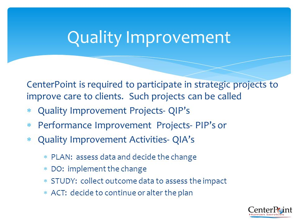 CenterPoint is required to participate in strategic projects to improve care to clients. Such projects can be called  Quality Improvement Projects- Q