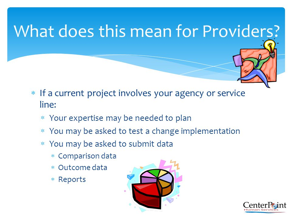  If a current project involves your agency or service line:  Your expertise may be needed to plan  You may be asked to test a change implementation