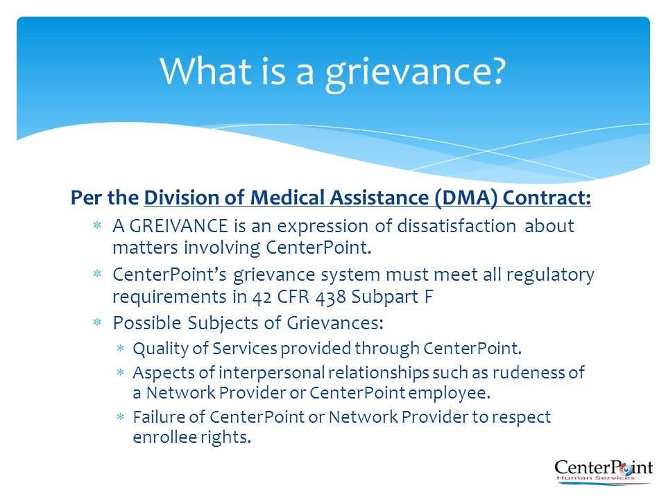 Per the Division of Medical Assistance (DMA) Contract:  A GREIVANCE is an expression of dissatisfaction about matters involving CenterPoint.  Center