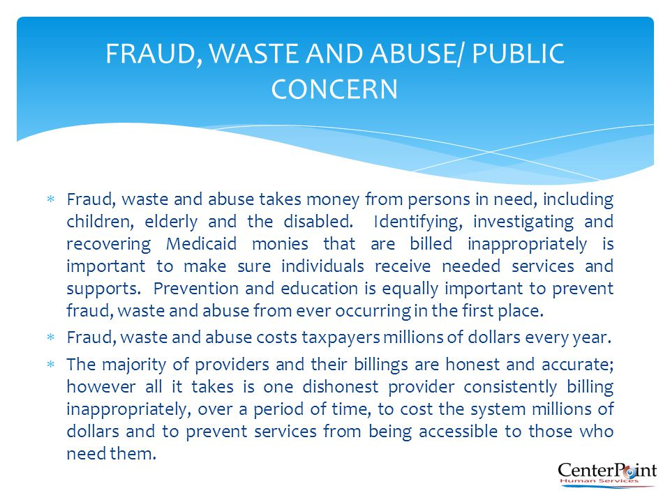  Fraud, waste and abuse takes money from persons in need, including children, elderly and the disabled. Identifying, investigating and recovering Med
