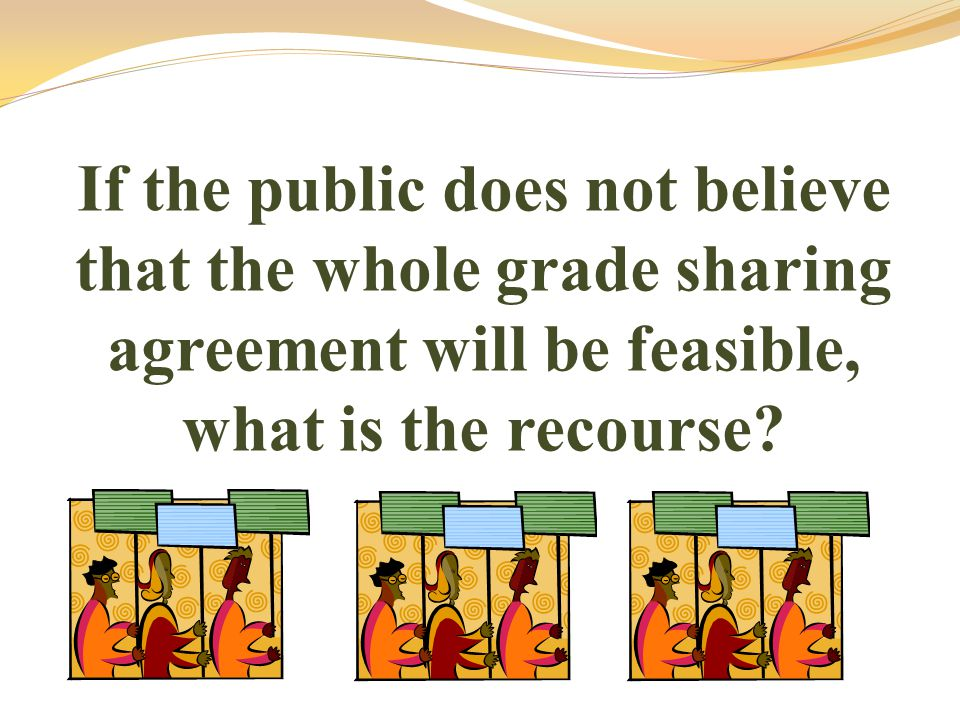 If the public does not believe that the whole grade sharing agreement will be feasible, what is the recourse?