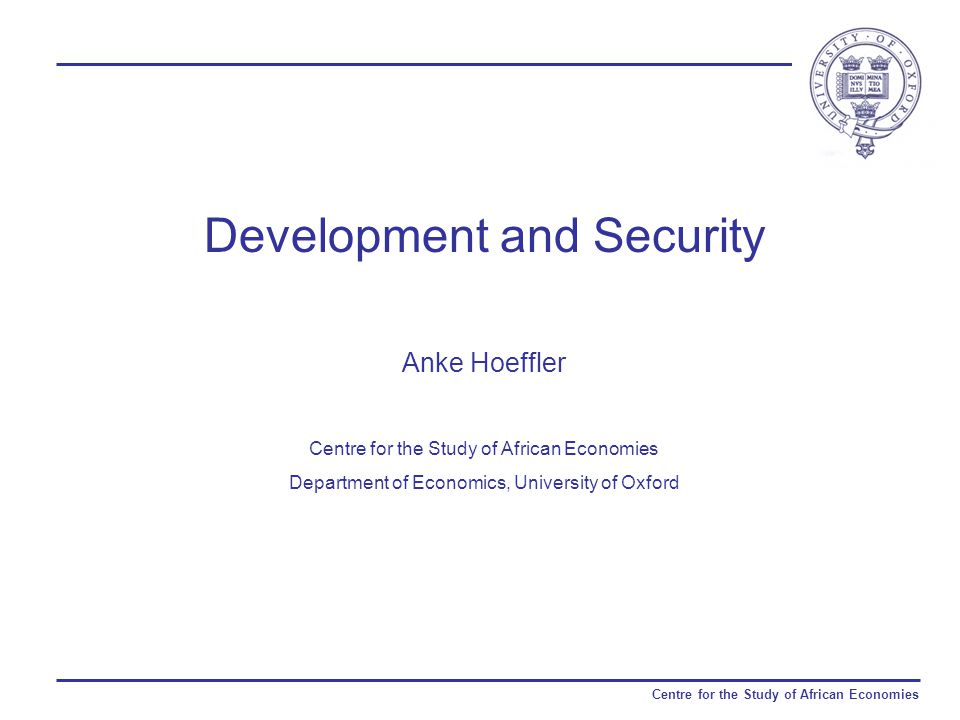 Centre for the Study of African Economies Development and Security Anke Hoeffler Centre for the Study of African Economies Department of Economics, University of Oxford