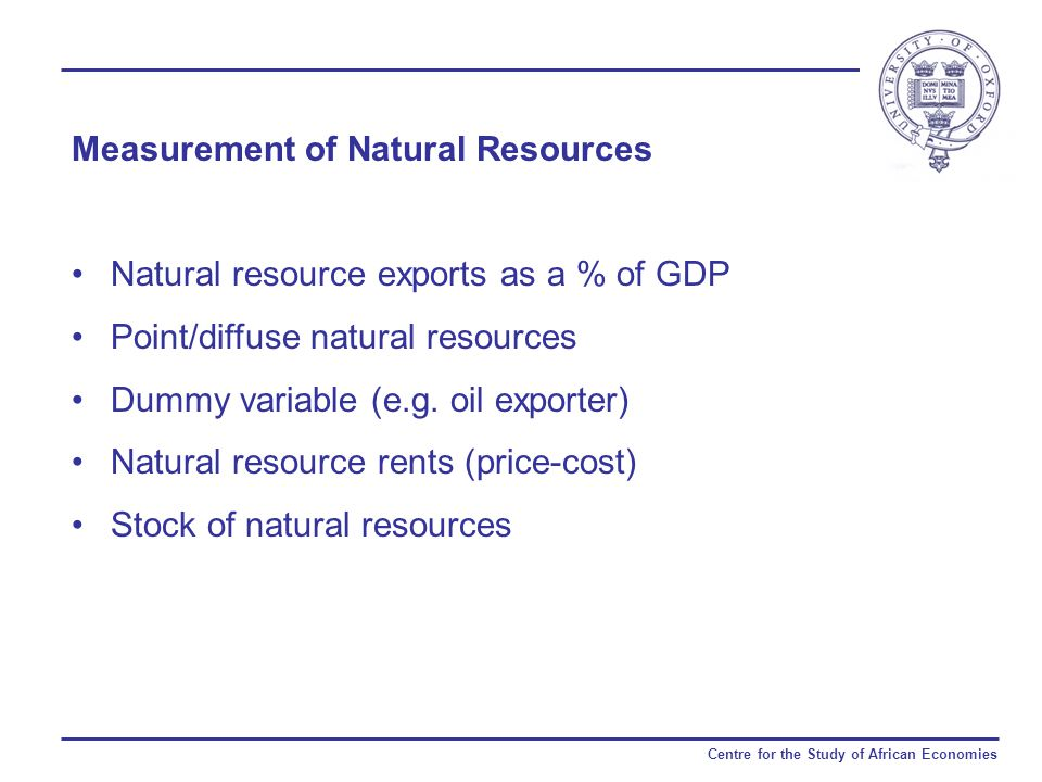 Centre for the Study of African Economies Measurement of Natural Resources Natural resource exports as a % of GDP Point/diffuse natural resources Dummy variable (e.g.