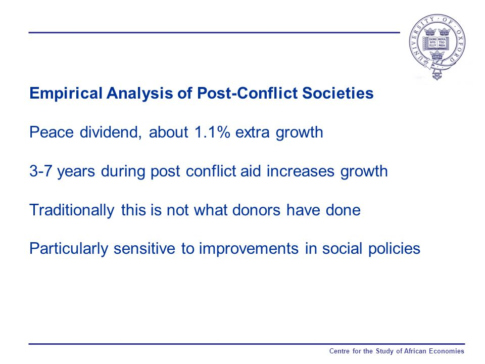 Centre for the Study of African Economies Empirical Analysis of Post-Conflict Societies Peace dividend, about 1.1% extra growth 3-7 years during post conflict aid increases growth Traditionally this is not what donors have done Particularly sensitive to improvements in social policies