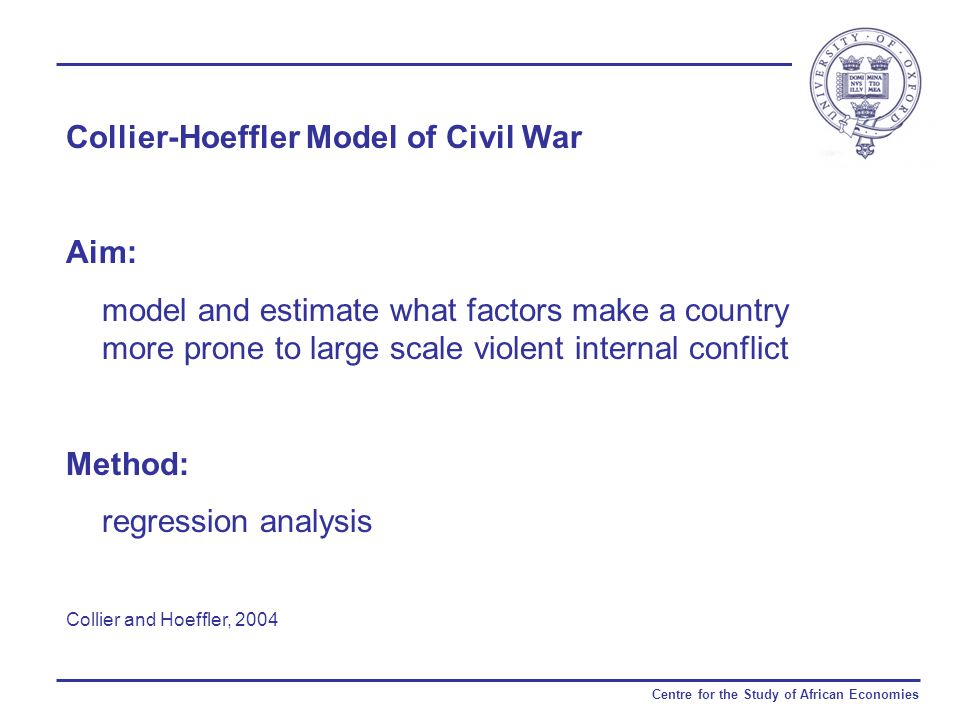 Centre for the Study of African Economies Collier-Hoeffler Model of Civil War Aim: model and estimate what factors make a country more prone to large scale violent internal conflict Method: regression analysis Collier and Hoeffler, 2004