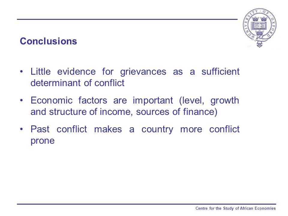 Centre for the Study of African Economies Conclusions Little evidence for grievances as a sufficient determinant of conflict Economic factors are important (level, growth and structure of income, sources of finance) Past conflict makes a country more conflict prone