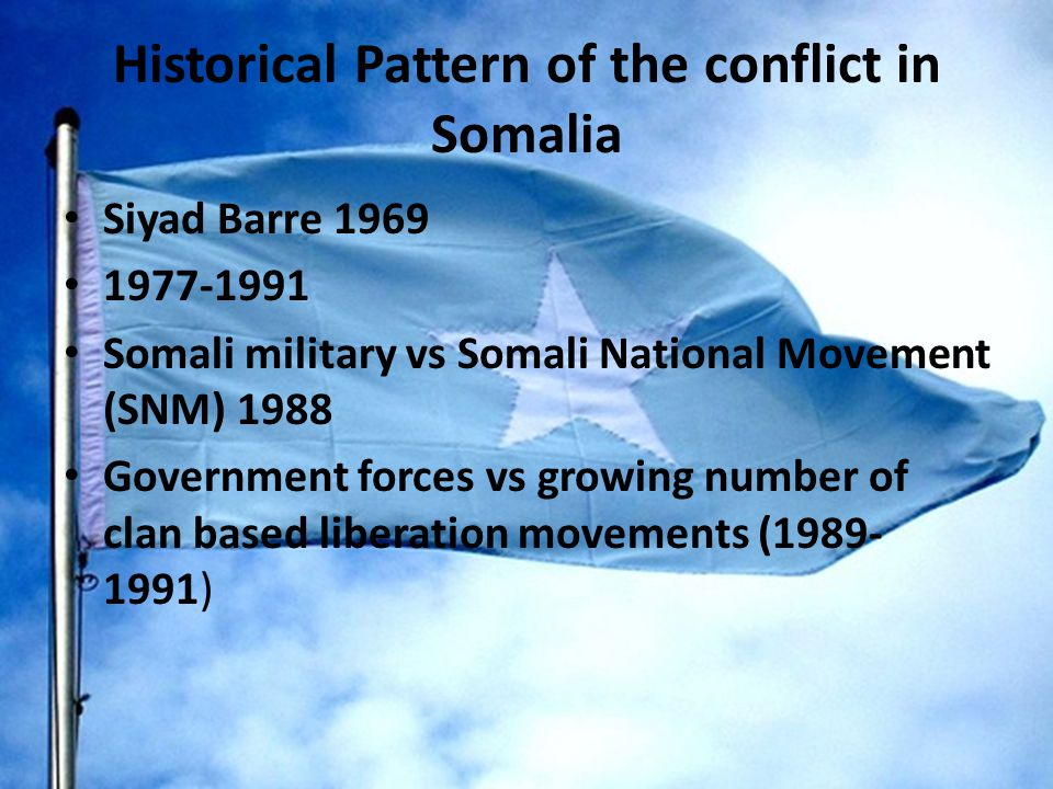 Historical Pattern of the conflict in Somalia Siyad Barre 1969 1977-1991 Somali military vs Somali National Movement (SNM) 1988 Government forces vs growing number of clan based liberation movements (1989- 1991)