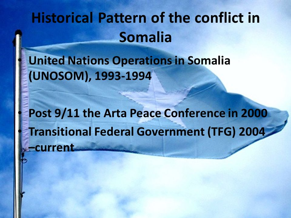 Historical Pattern of the conflict in Somalia United Nations Operations in Somalia (UNOSOM), 1993-1994 Post 9/11 the Arta Peace Conference in 2000 Transitional Federal Government (TFG) 2004 –current
