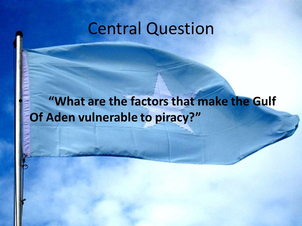 Central Question What are the factors that make the Gulf Of Aden vulnerable to piracy