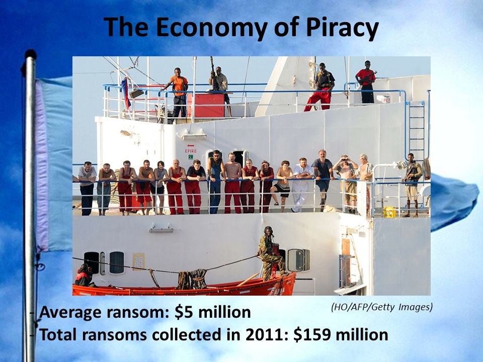 The Economy of Piracy - Average ransom: $5 million - Total ransoms collected in 2011: $159 million (HO/AFP/Getty Images)