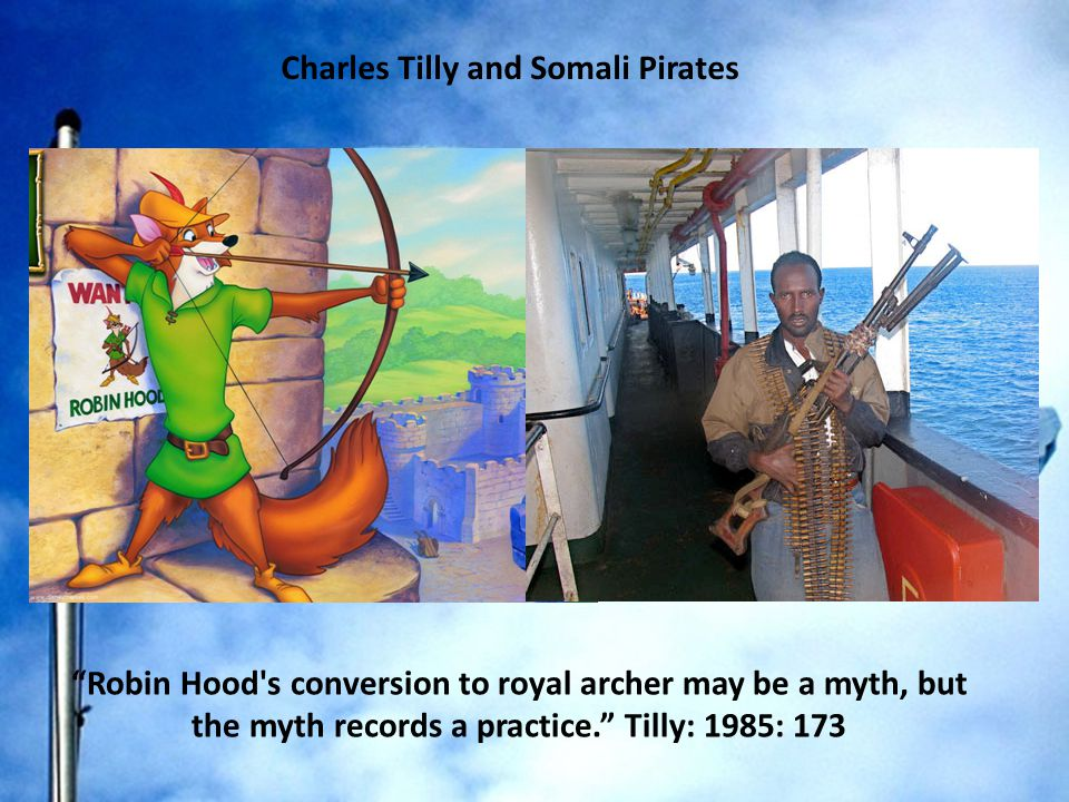 Robin Hood s conversion to royal archer may be a myth, but the myth records a practice. Tilly: 1985: 173 Charles Tilly and Somali Pirates