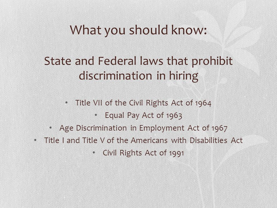 What you should know: State and Federal laws that prohibit discrimination in hiring Title VII of the Civil Rights Act of 1964 Equal Pay Act of 1963 Age Discrimination in Employment Act of 1967 Title I and Title V of the Americans with Disabilities Act Civil Rights Act of 1991