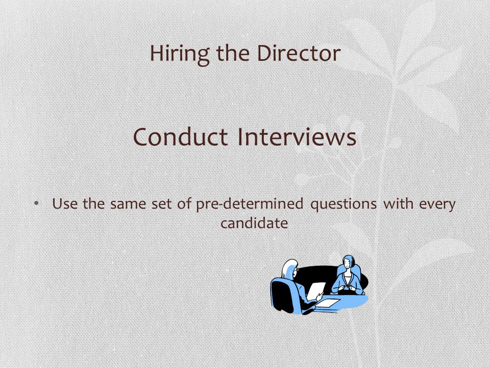 Hiring the Director Conduct Interviews Use the same set of pre-determined questions with every candidate