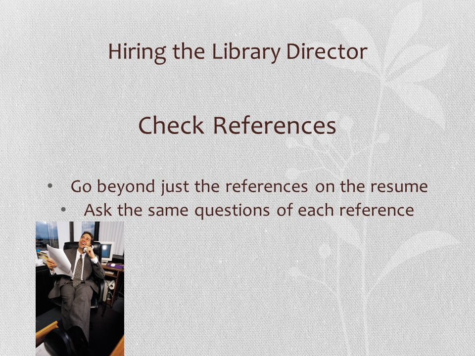 Hiring the Library Director Check References Go beyond just the references on the resume Ask the same questions of each reference