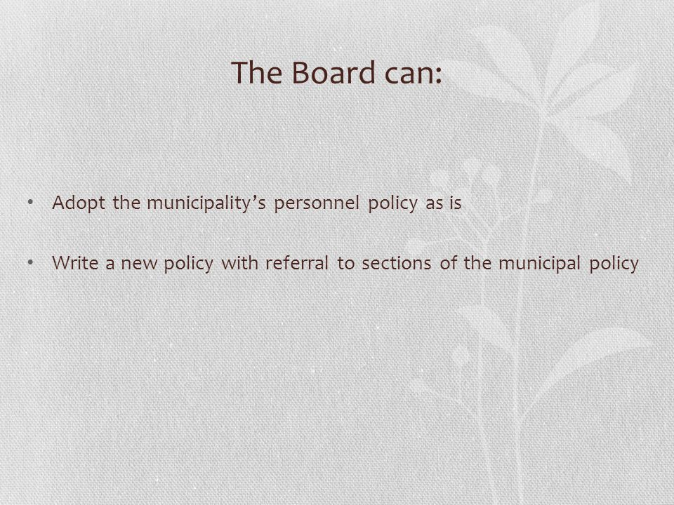 The Board can: Adopt the municipality's personnel policy as is Write a new policy with referral to sections of the municipal policy