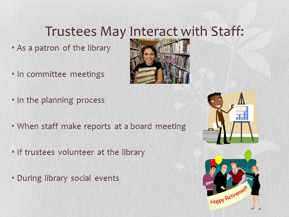 Trustees May Interact with Staff: As a patron of the library In committee meetings In the planning process When staff make reports at a board meeting If trustees volunteer at the library During library social events