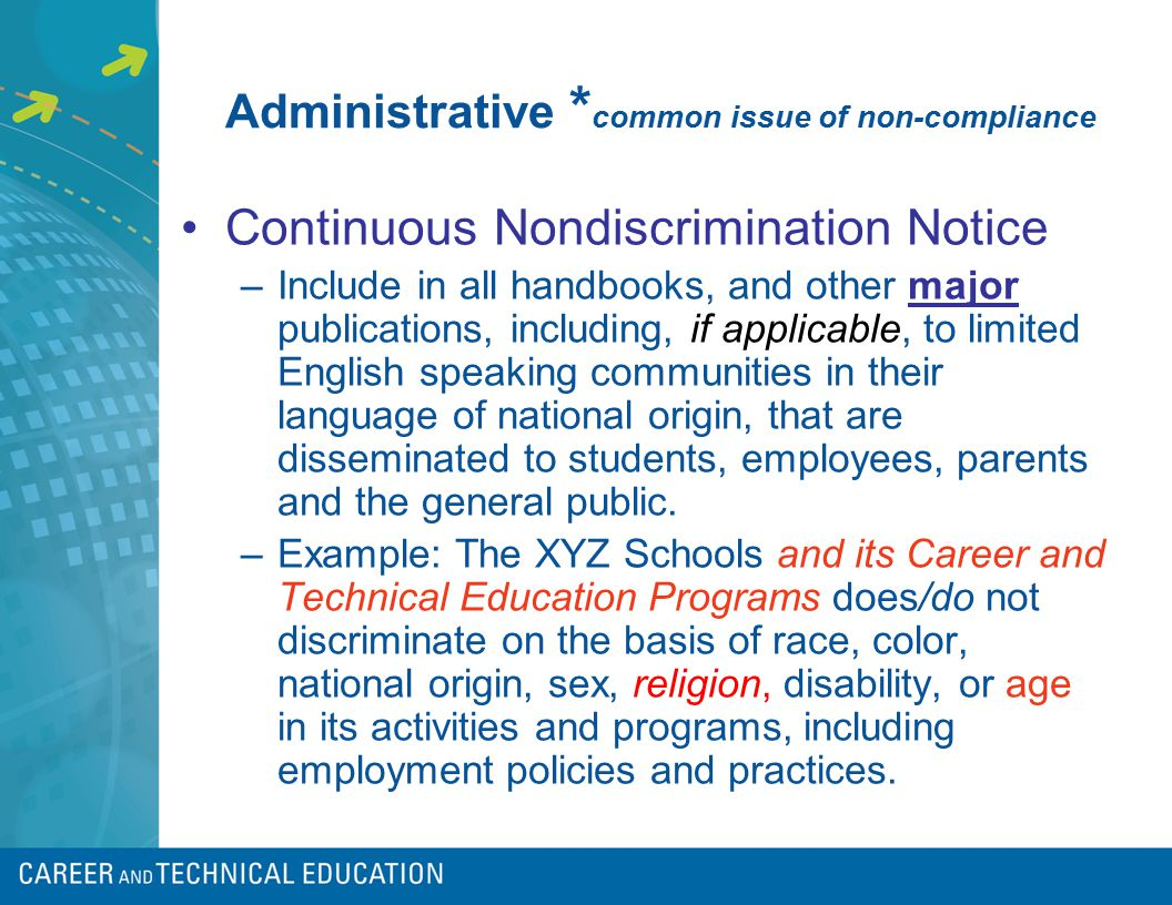 Administrative * common issue of non-compliance Continuous Nondiscrimination Notice –Include in all handbooks, and other major publications, including, if applicable, to limited English speaking communities in their language of national origin, that are disseminated to students, employees, parents and the general public.