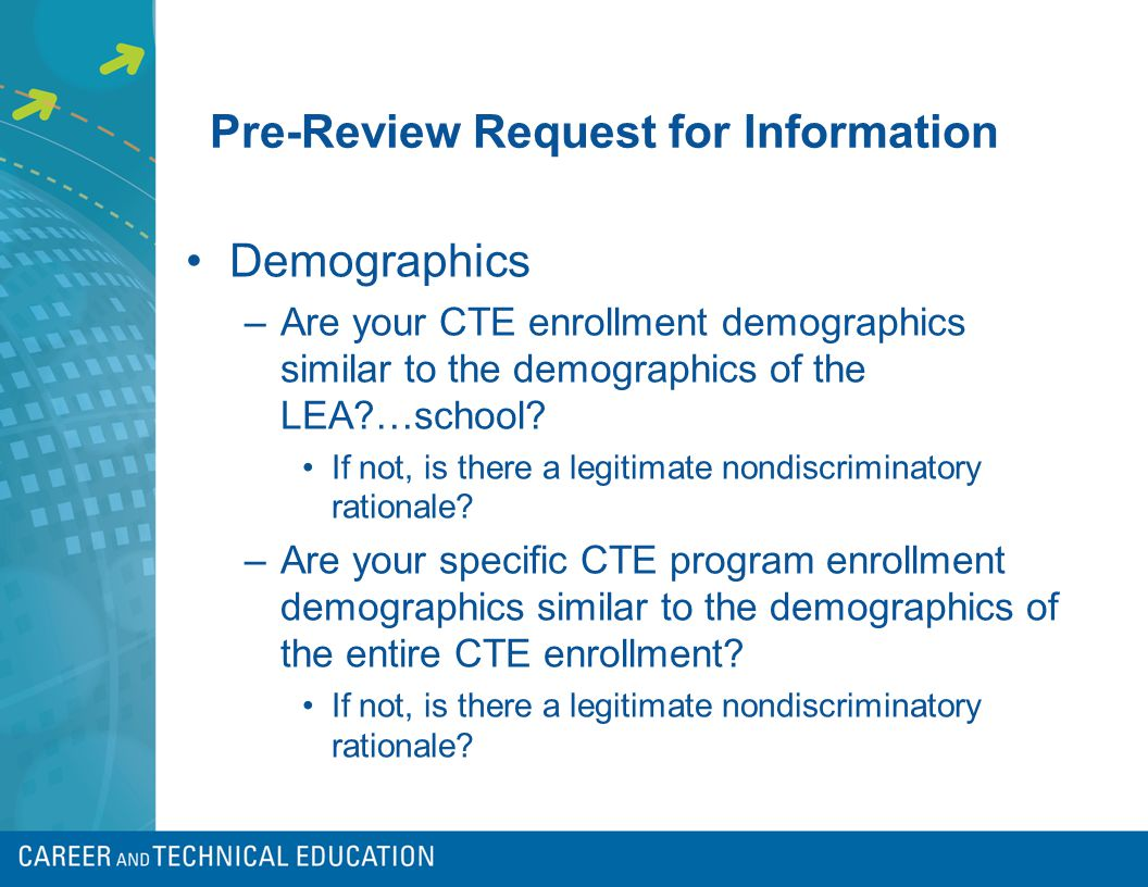 Pre-Review Request for Information Demographics –Are your CTE enrollment demographics similar to the demographics of the LEA …school.