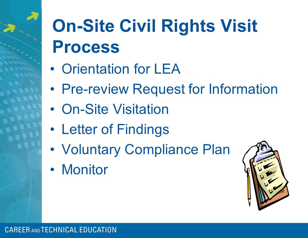 On-Site Civil Rights Visit Process Orientation for LEA Pre-review Request for Information On-Site Visitation Letter of Findings Voluntary Compliance Plan Monitor