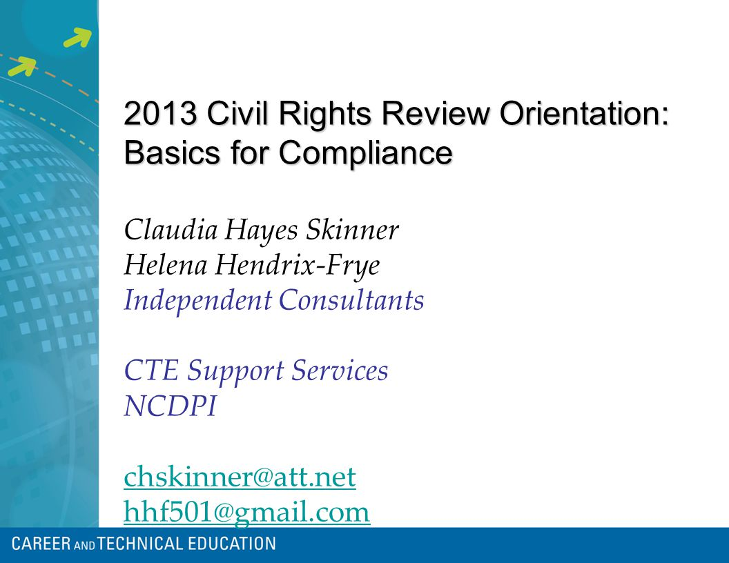 2013 Civil Rights Review Orientation: Basics for Compliance Claudia Hayes Skinner Helena Hendrix-Frye Independent Consultants CTE Support Services NCDPI chskinner@att.net hhf501@gmail.com